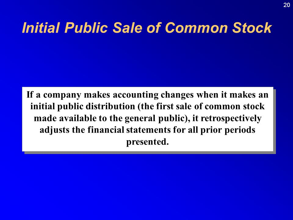 20 If a company makes accounting changes when it makes an initial public distribution (the first sale of common stock made available to the general public), it retrospectively adjusts the financial statements for all prior periods presented.