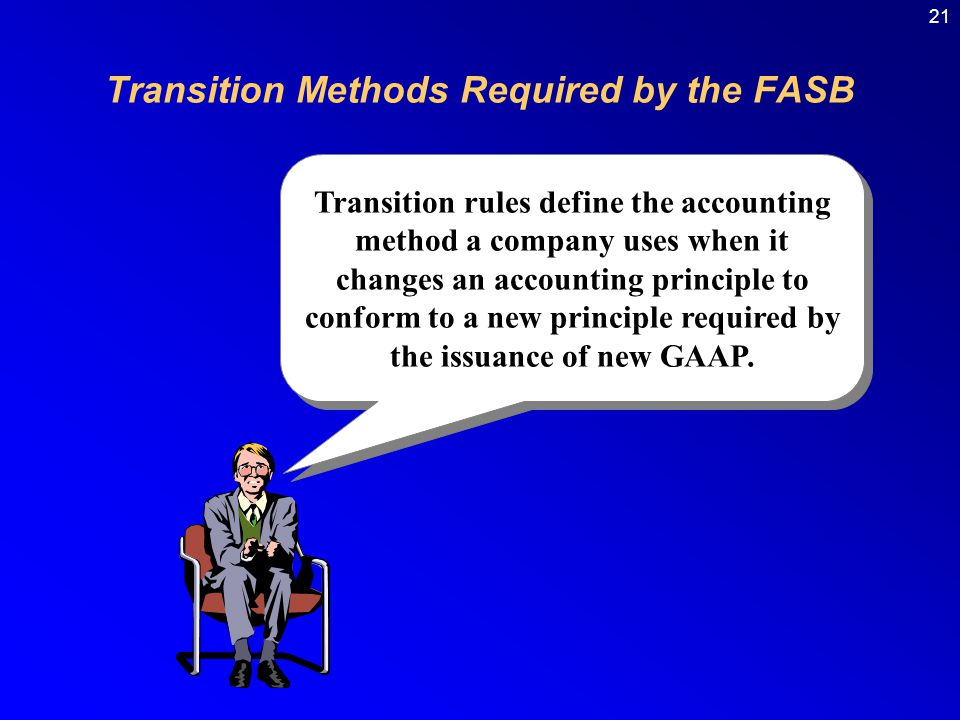 21 Transition rules define the accounting method a company uses when it changes an accounting principle to conform to a new principle required by the issuance of new GAAP.