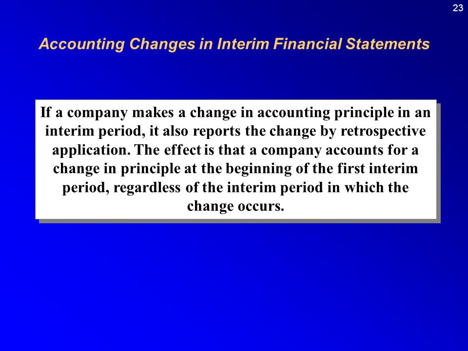 23 If a company makes a change in accounting principle in an interim period, it also reports the change by retrospective application.