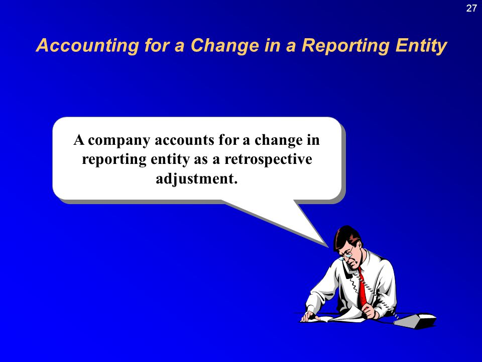 27 A company accounts for a change in reporting entity as a retrospective adjustment.