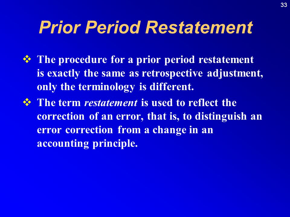Prior Period Restatement  The procedure for a prior period restatement is exactly the same as retrospective adjustment, only the terminology is different.