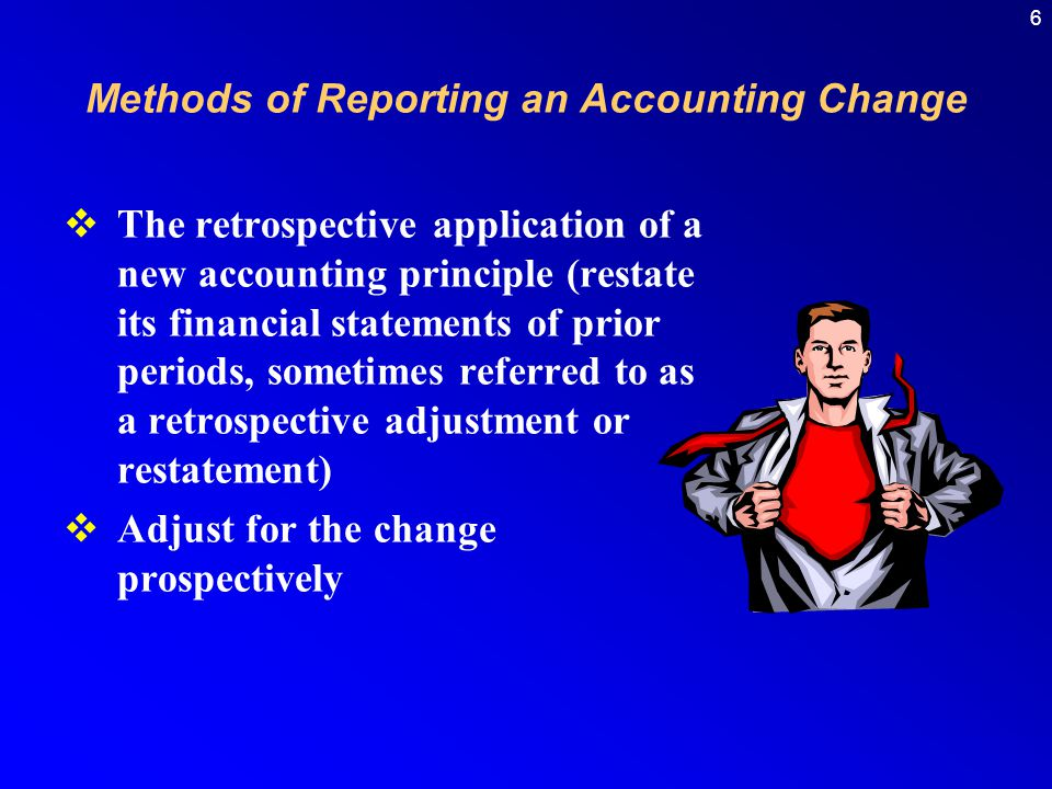 6  The retrospective application of a new accounting principle (restate its financial statements of prior periods, sometimes referred to as a retrospective adjustment or restatement)  Adjust for the change prospectively Methods of Reporting an Accounting Change