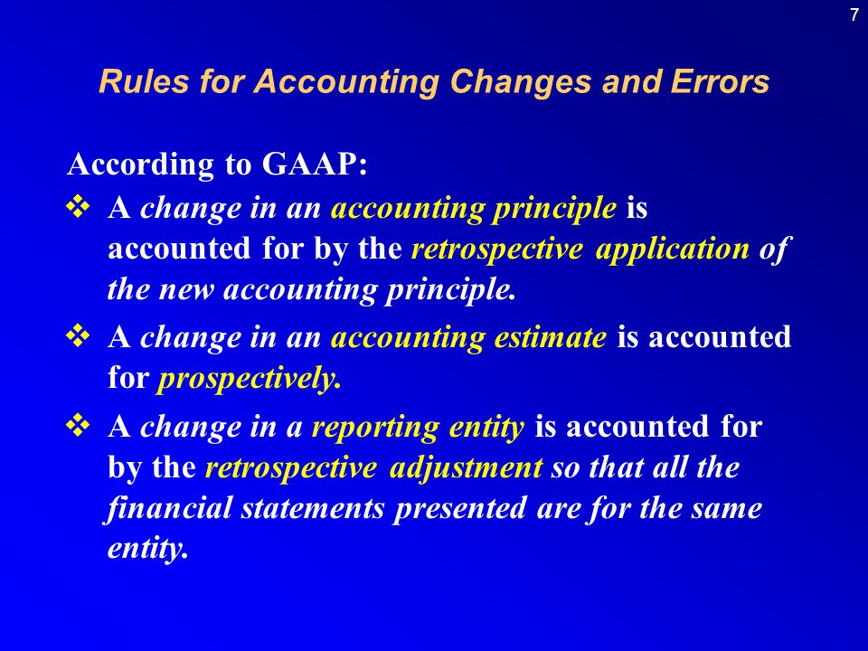7  A change in an accounting principle is accounted for by the retrospective application of the new accounting principle.