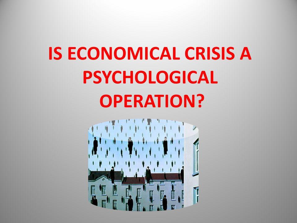 IS ECONOMICAL CRISIS A PSYCHOLOGICAL OPERATION