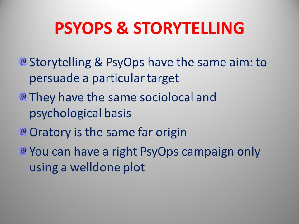 PSYOPS & STORYTELLING Storytelling & PsyOps have the same aim: to persuade a particular target They have the same sociolocal and psychological basis Oratory is the same far origin You can have a right PsyOps campaign only using a welldone plot
