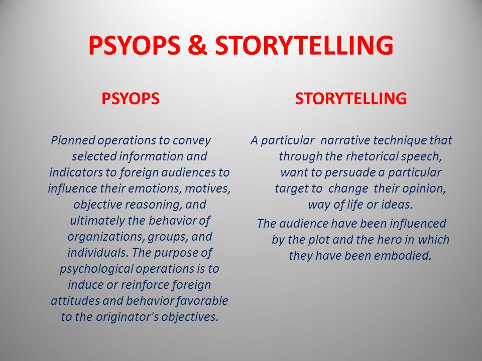 PSYOPS & STORYTELLING PSYOPS Planned operations to convey selected information and indicators to foreign audiences to influence their emotions, motives, objective reasoning, and ultimately the behavior of organizations, groups, and individuals.