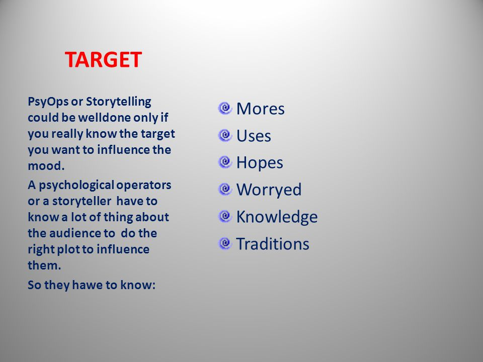 TARGET Mores Uses Hopes Worryed Knowledge Traditions PsyOps or Storytelling could be welldone only if you really know the target you want to influence the mood.