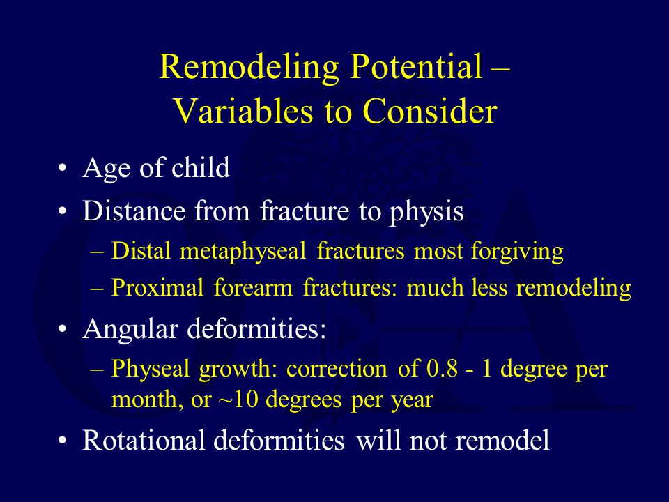 Remodeling Potential – Variables to Consider Age of child Distance from fracture to physis –Distal metaphyseal fractures most forgiving –Proximal forearm fractures: much less remodeling Angular deformities: –Physeal growth: correction of 0.8 - 1 degree per month, or ~10 degrees per year Rotational deformities will not remodel