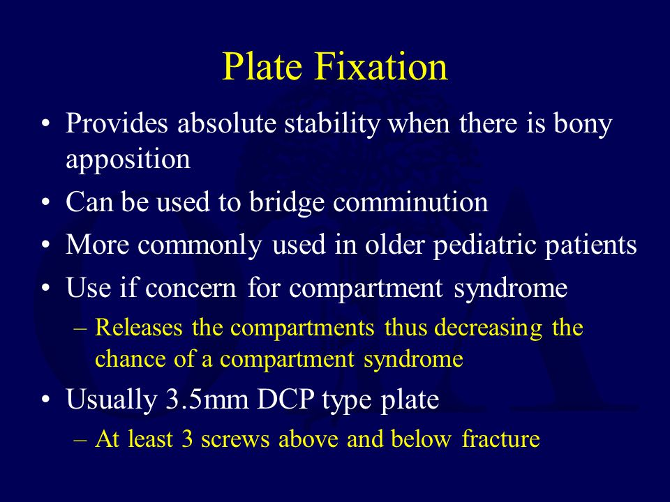 Plate Fixation Provides absolute stability when there is bony apposition Can be used to bridge comminution More commonly used in older pediatric patients Use if concern for compartment syndrome –Releases the compartments thus decreasing the chance of a compartment syndrome Usually 3.5mm DCP type plate –At least 3 screws above and below fracture