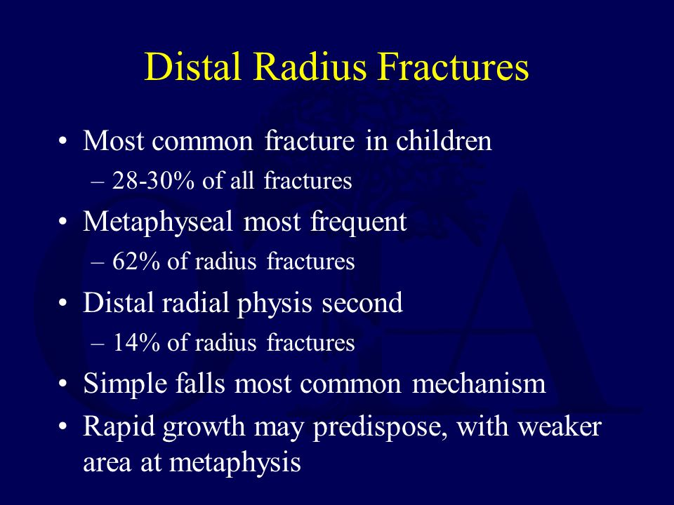 Distal Radius Fractures Most common fracture in children –28-30% of all fractures Metaphyseal most frequent –62% of radius fractures Distal radial physis second –14% of radius fractures Simple falls most common mechanism Rapid growth may predispose, with weaker area at metaphysis