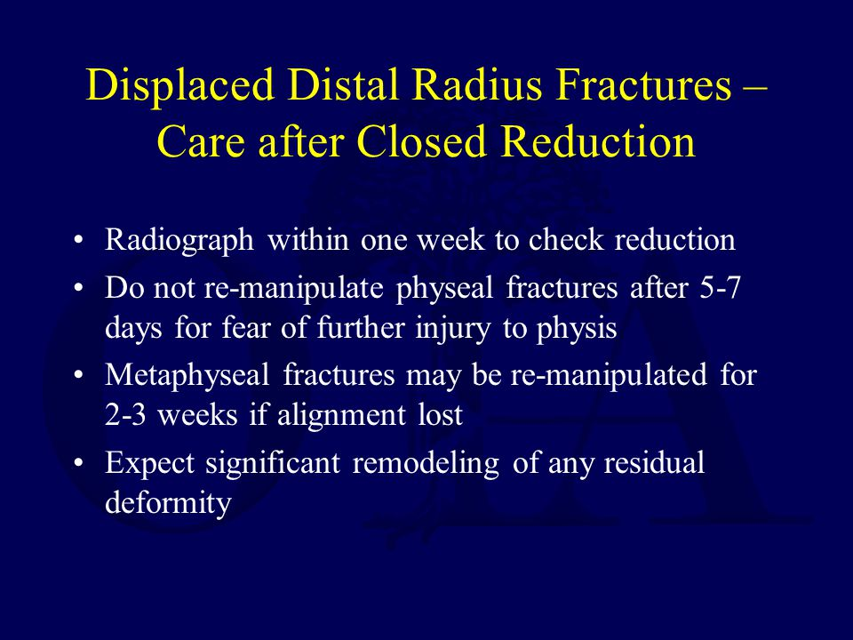 Displaced Distal Radius Fractures – Care after Closed Reduction Radiograph within one week to check reduction Do not re-manipulate physeal fractures after 5-7 days for fear of further injury to physis Metaphyseal fractures may be re-manipulated for 2-3 weeks if alignment lost Expect significant remodeling of any residual deformity