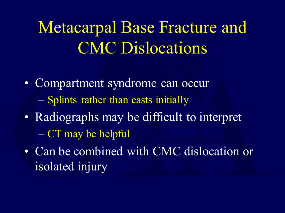 Metacarpal Base Fracture and CMC Dislocations Compartment syndrome can occur –Splints rather than casts initially Radiographs may be difficult to interpret –CT may be helpful Can be combined with CMC dislocation or isolated injury