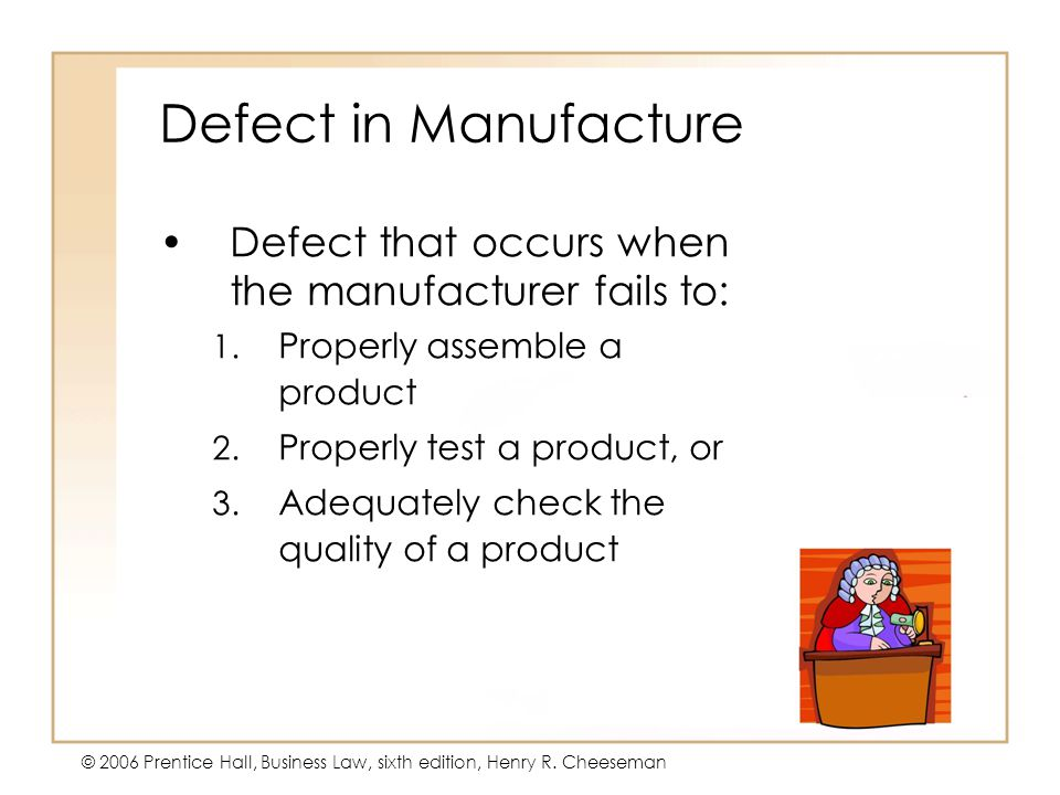 5 - 16 © 2006 Prentice Hall, Business Law, sixth edition, Henry R. Cheeseman Defect in Manufacture Defect that occurs when the manufacturer fails to: