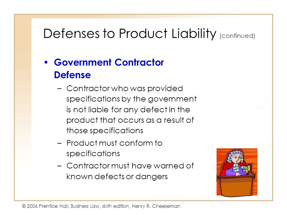 5 - 25 © 2006 Prentice Hall, Business Law, sixth edition, Henry R. Cheeseman Defenses to Product Liability (continued) Government Contractor Defense –