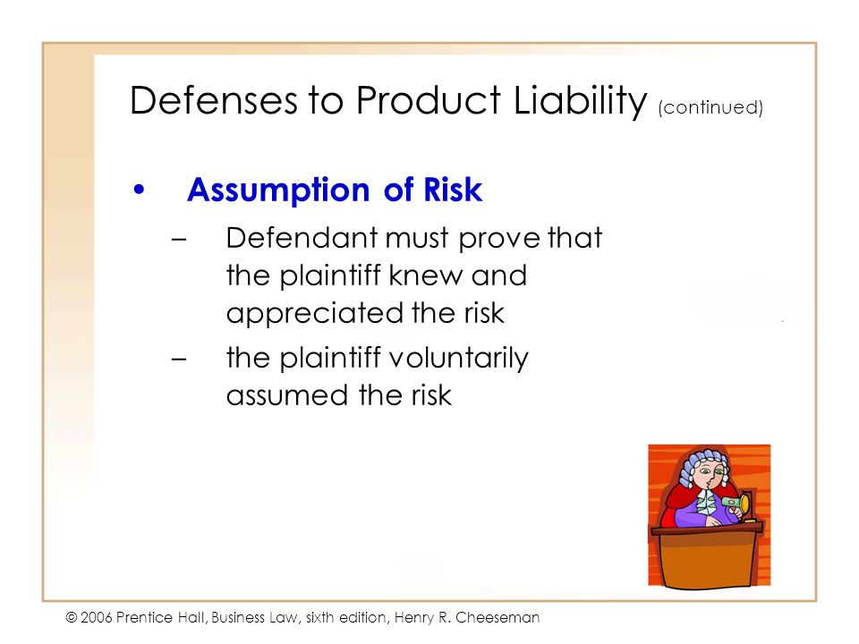 5 - 26 © 2006 Prentice Hall, Business Law, sixth edition, Henry R. Cheeseman Defenses to Product Liability (continued) Assumption of Risk –Defendant m