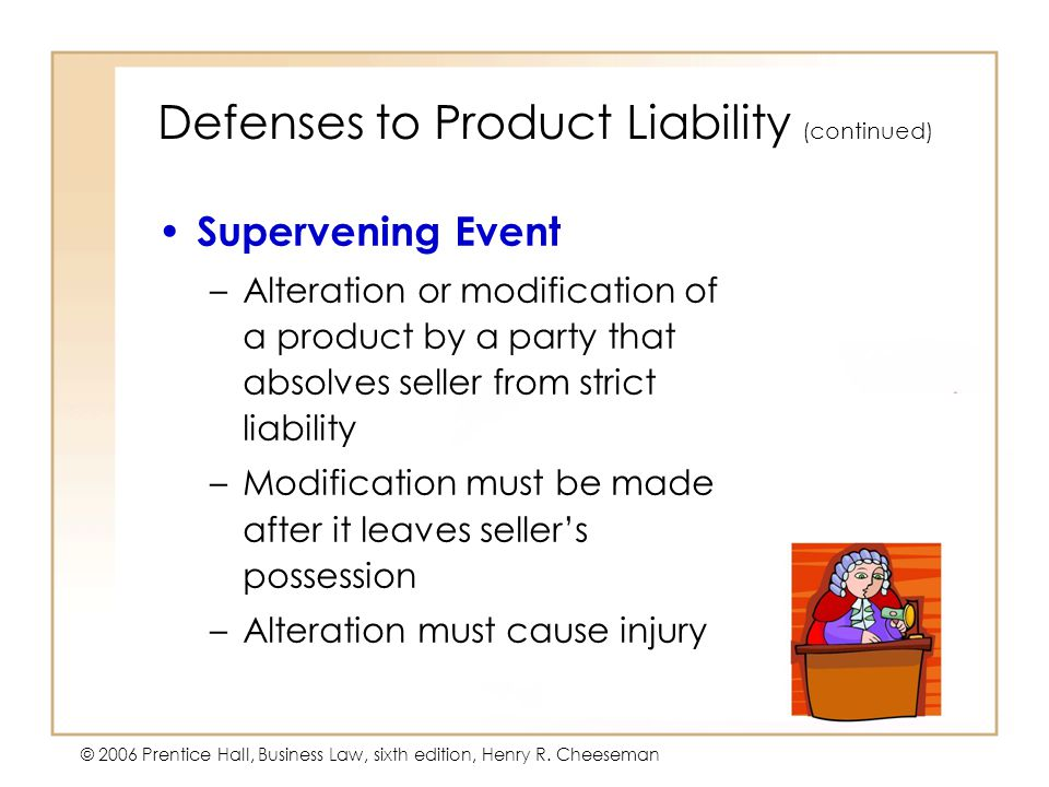 5 - 29 © 2006 Prentice Hall, Business Law, sixth edition, Henry R. Cheeseman Defenses to Product Liability (continued) Supervening Event –Alteration o