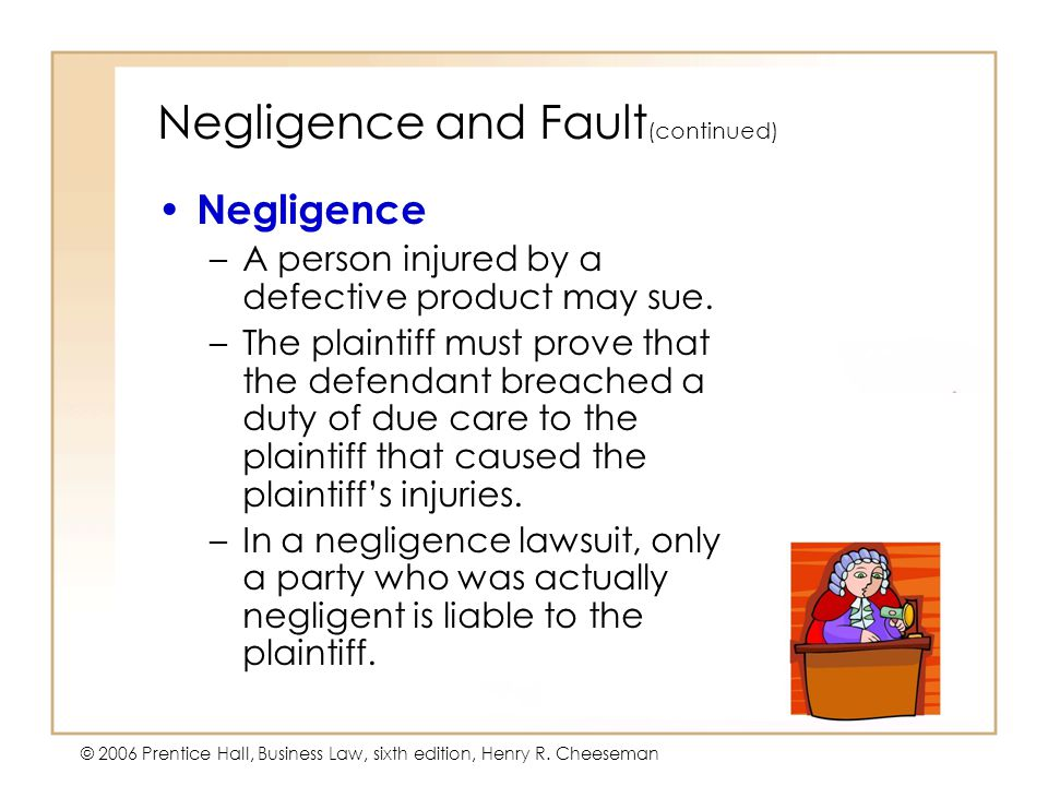 5 - 4 © 2006 Prentice Hall, Business Law, sixth edition, Henry R. Cheeseman Negligence and Fault (continued) Negligence –A person injured by a defecti