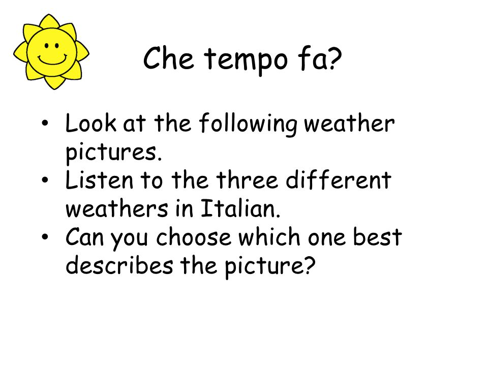 Che tempo fa.Look at the following weather pictures.