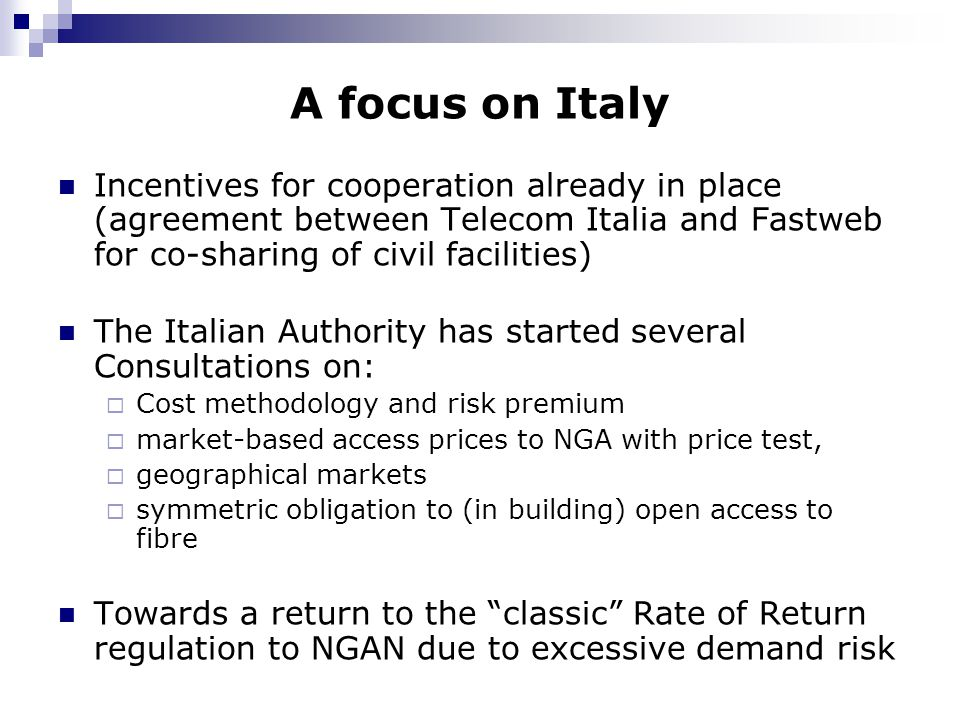 A focus on Italy Incentives for cooperation already in place (agreement between Telecom Italia and Fastweb for co-sharing of civil facilities) The Italian Authority has started several Consultations on:  Cost methodology and risk premium  market-based access prices to NGA with price test,  geographical markets  symmetric obligation to (in building) open access to fibre Towards a return to the classic Rate of Return regulation to NGAN due to excessive demand risk