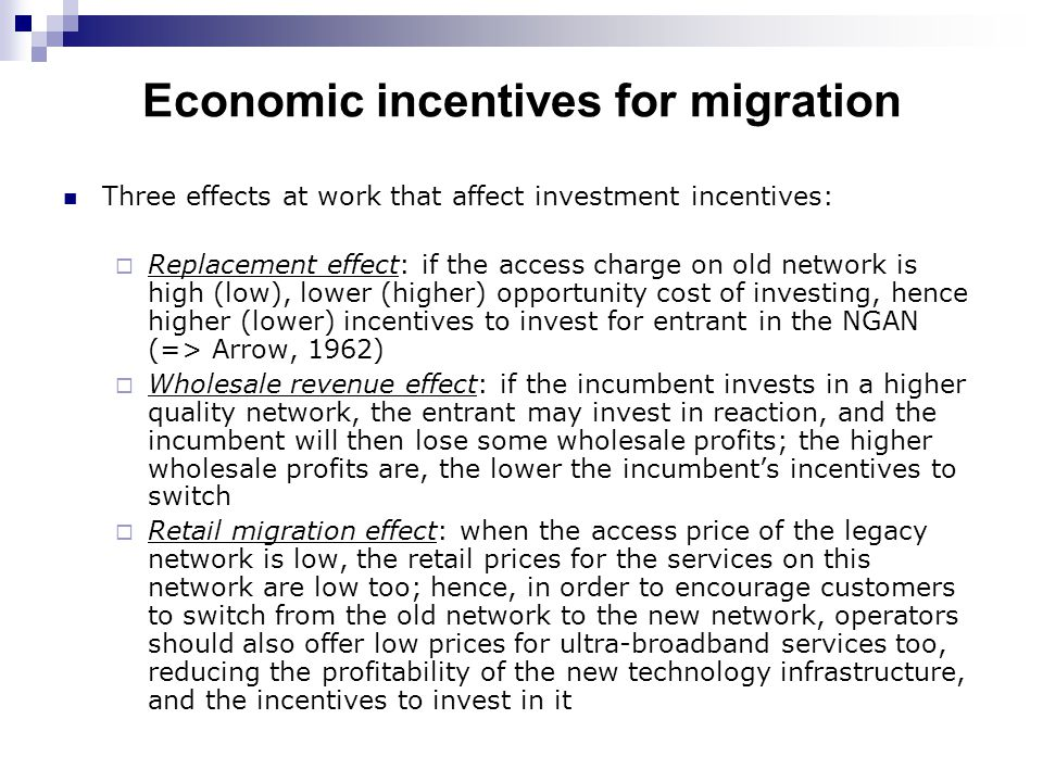 Economic incentives for migration Three effects at work that affect investment incentives:  Replacement effect: if the access charge on old network is high (low), lower (higher) opportunity cost of investing, hence higher (lower) incentives to invest for entrant in the NGAN (=> Arrow, 1962)  Wholesale revenue effect: if the incumbent invests in a higher quality network, the entrant may invest in reaction, and the incumbent will then lose some wholesale profits; the higher wholesale profits are, the lower the incumbent's incentives to switch  Retail migration effect: when the access price of the legacy network is low, the retail prices for the services on this network are low too; hence, in order to encourage customers to switch from the old network to the new network, operators should also offer low prices for ultra-broadband services too, reducing the profitability of the new technology infrastructure, and the incentives to invest in it