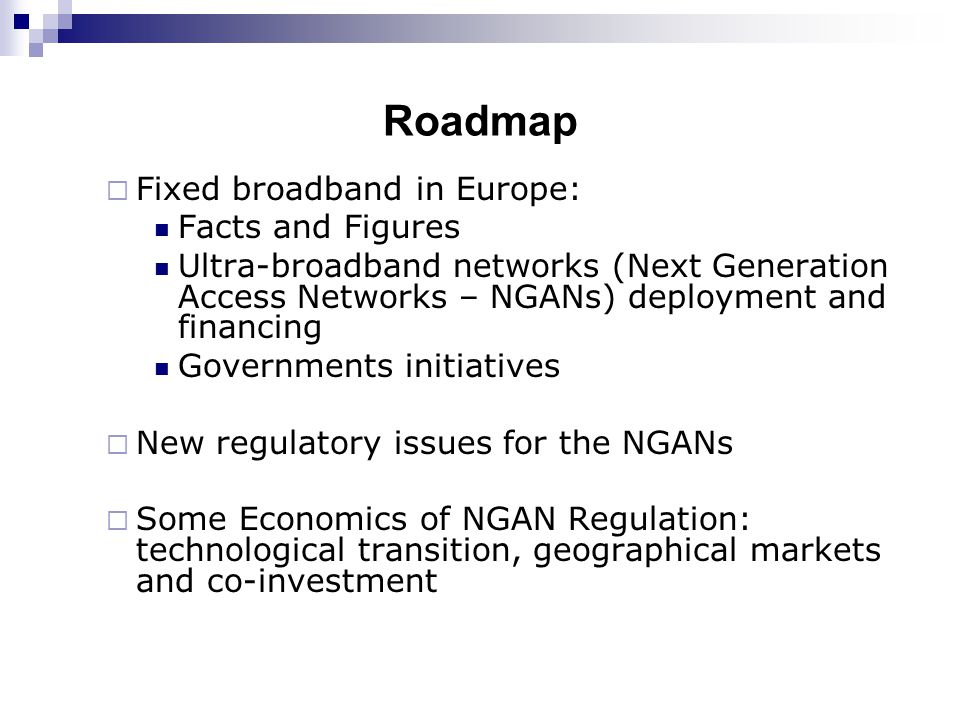 Roadmap  Fixed broadband in Europe: Facts and Figures Ultra-broadband networks (Next Generation Access Networks – NGANs) deployment and financing Governments initiatives  New regulatory issues for the NGANs  Some Economics of NGAN Regulation: technological transition, geographical markets and co-investment