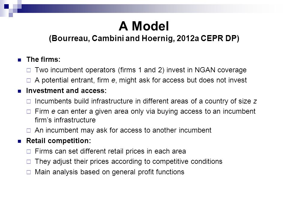 A Model (Bourreau, Cambini and Hoernig, 2012a CEPR DP) The firms:  Two incumbent operators (firms 1 and 2) invest in NGAN coverage  A potential entrant, firm e, might ask for access but does not invest Investment and access:  Incumbents build infrastructure in different areas of a country of size z  Firm e can enter a given area only via buying access to an incumbent firm's infrastructure  An incumbent may ask for access to another incumbent Retail competition:  Firms can set different retail prices in each area  They adjust their prices according to competitive conditions  Main analysis based on general profit functions
