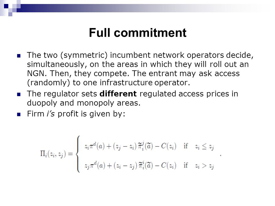 Full commitment The two (symmetric) incumbent network operators decide, simultaneously, on the areas in which they will roll out an NGN.