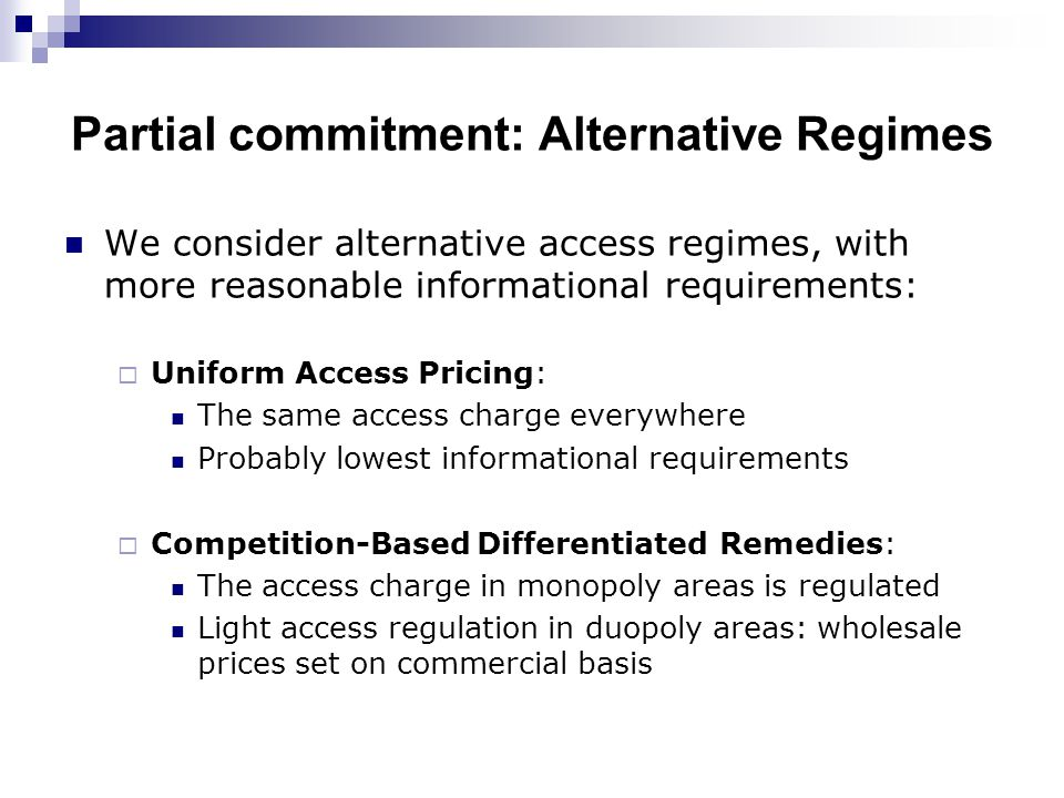 Partial commitment: Alternative Regimes We consider alternative access regimes, with more reasonable informational requirements:  Uniform Access Pricing: The same access charge everywhere Probably lowest informational requirements  Competition-Based Differentiated Remedies: The access charge in monopoly areas is regulated Light access regulation in duopoly areas: wholesale prices set on commercial basis