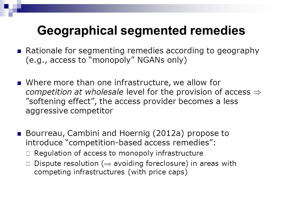 Geographical segmented remedies Rationale for segmenting remedies according to geography (e.g., access to monopoly NGANs only) Where more than one infrastructure, we allow for competition at wholesale level for the provision of access  softening effect , the access provider becomes a less aggressive competitor Bourreau, Cambini and Hoernig (2012a) propose to introduce competition-based access remedies :  Regulation of access to monopoly infrastructure  Dispute resolution ( avoiding foreclosure) in areas with competing infrastructures (with price caps)