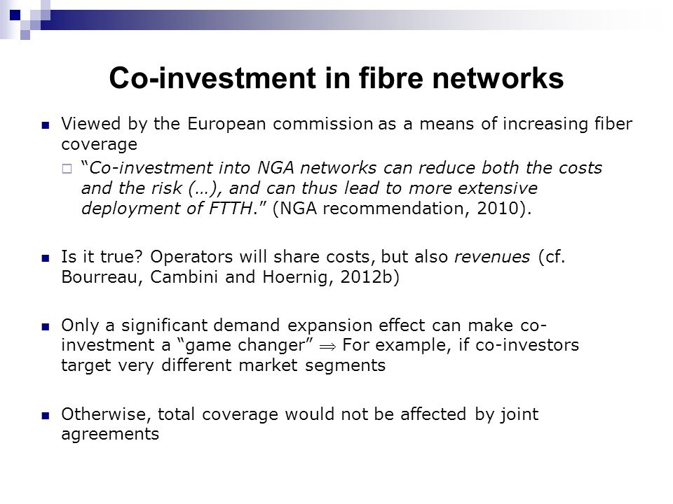 Co-investment in fibre networks Viewed by the European commission as a means of increasing fiber coverage  Co-investment into NGA networks can reduce both the costs and the risk (…), and can thus lead to more extensive deployment of FTTH. (NGA recommendation, 2010).