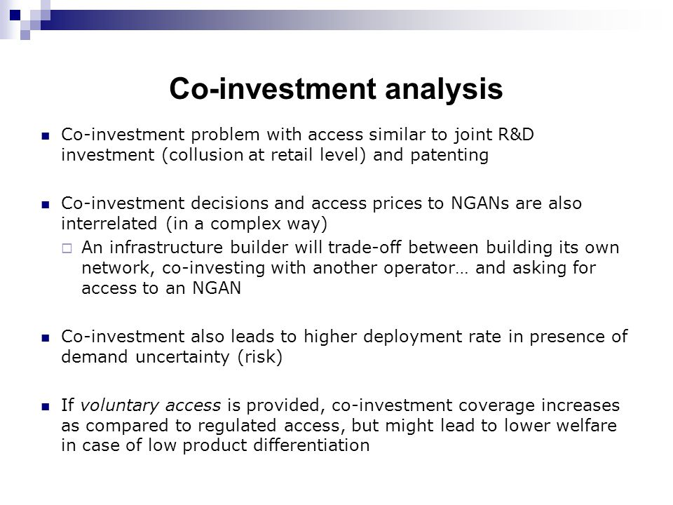 Co-investment analysis Co-investment problem with access similar to joint R&D investment (collusion at retail level) and patenting Co-investment decisions and access prices to NGANs are also interrelated (in a complex way)  An infrastructure builder will trade-off between building its own network, co-investing with another operator… and asking for access to an NGAN Co-investment also leads to higher deployment rate in presence of demand uncertainty (risk) If voluntary access is provided, co-investment coverage increases as compared to regulated access, but might lead to lower welfare in case of low product differentiation