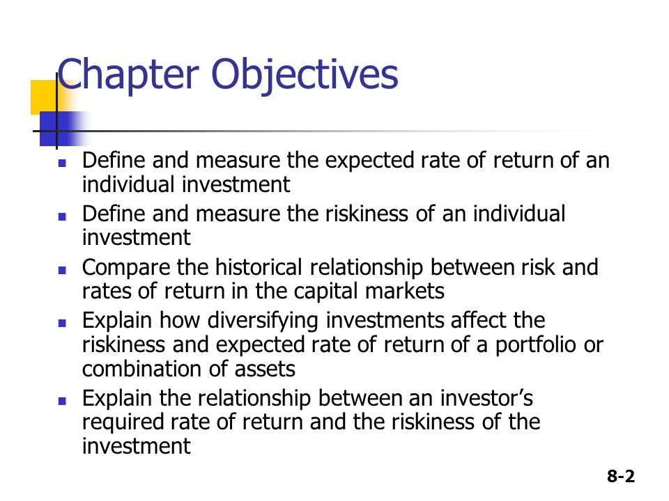 8-2 Chapter Objectives Define and measure the expected rate of return of an individual investment Define and measure the riskiness of an individual investment Compare the historical relationship between risk and rates of return in the capital markets Explain how diversifying investments affect the riskiness and expected rate of return of a portfolio or combination of assets Explain the relationship between an investor's required rate of return and the riskiness of the investment