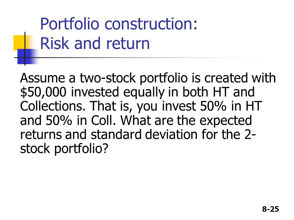8-25 Portfolio construction: Risk and return Assume a two-stock portfolio is created with $50,000 invested equally in both HT and Collections.