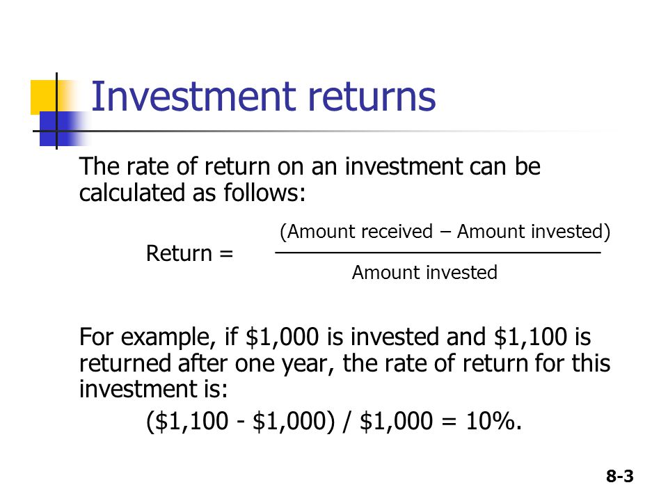 8-3 Investment returns The rate of return on an investment can be calculated as follows: (Amount received – Amount invested) Return = ________________