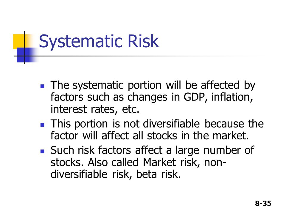 8-35 Systematic Risk The systematic portion will be affected by factors such as changes in GDP, inflation, interest rates, etc.