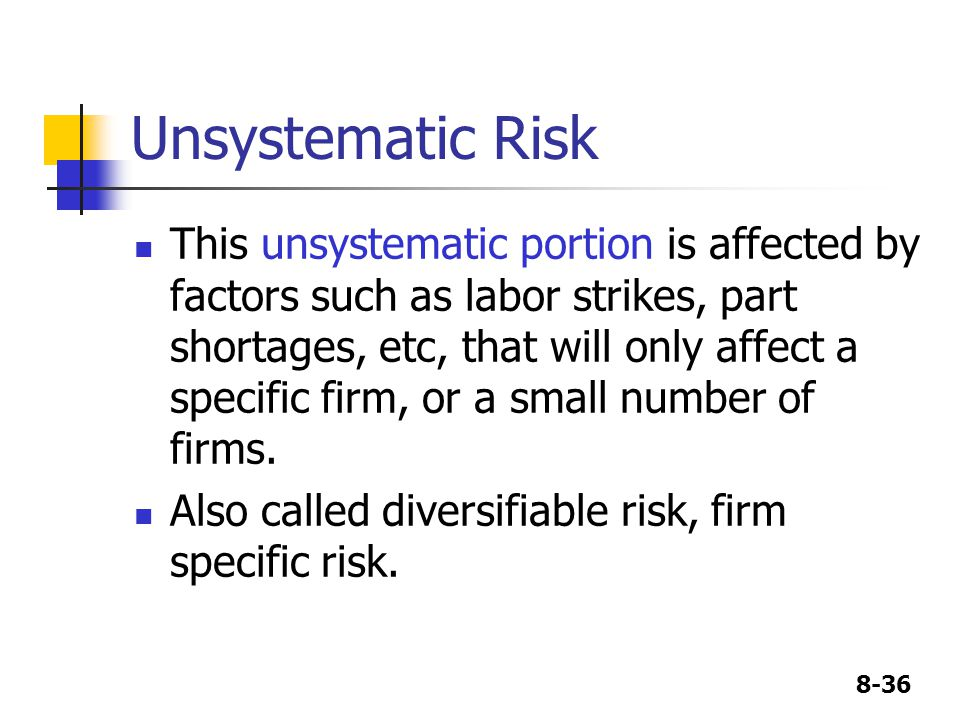 8-36 Unsystematic Risk This unsystematic portion is affected by factors such as labor strikes, part shortages, etc, that will only affect a specific firm, or a small number of firms.