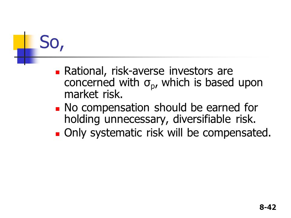 8-42 So, Rational, risk-averse investors are concerned with σ p, which is based upon market risk. No compensation should be earned for holding unneces
