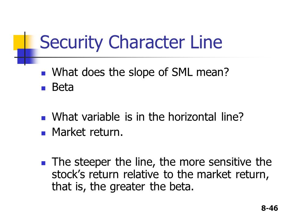 8-46 Security Character Line What does the slope of SML mean? Beta What variable is in the horizontal line? Market return. The steeper the line, the m
