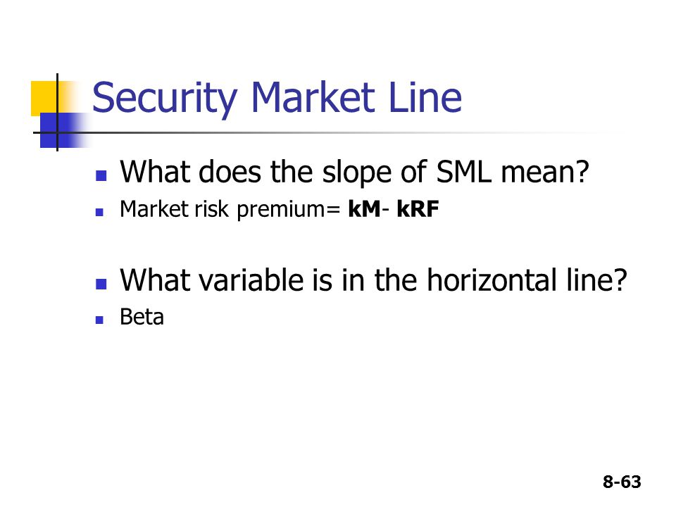 8-63 Security Market Line What does the slope of SML mean? Market risk premium= kM- kRF What variable is in the horizontal line? Beta