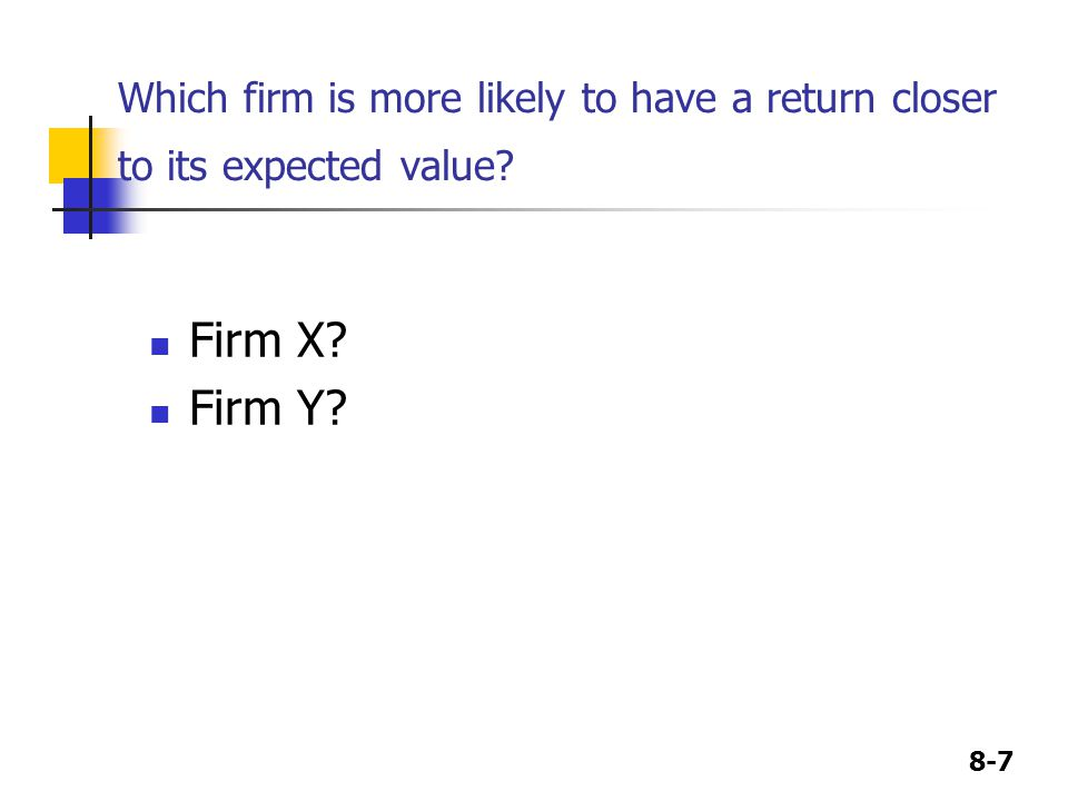 8-7 Which firm is more likely to have a return closer to its expected value? Firm X? Firm Y?