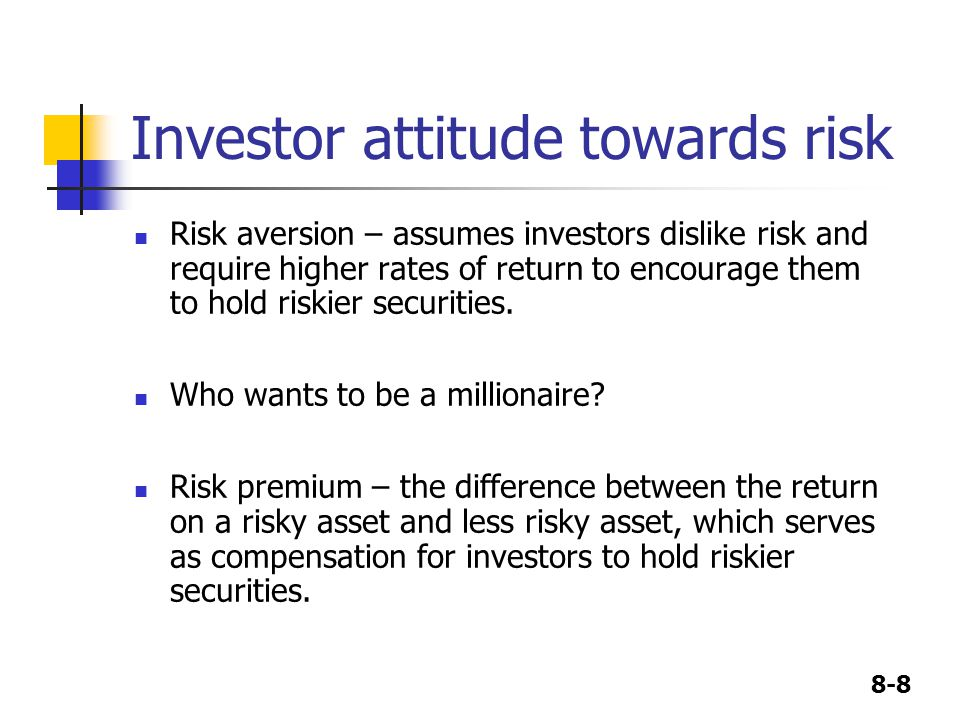 8-8 Investor attitude towards risk Risk aversion – assumes investors dislike risk and require higher rates of return to encourage them to hold riskier securities.