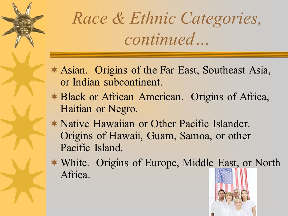 Race & Ethnic Categories, Two Question Format  1. Ethnicity: collected first –Hispanic or Latino. Cuban, Mexican, Puerto Rican, South or Central Amer