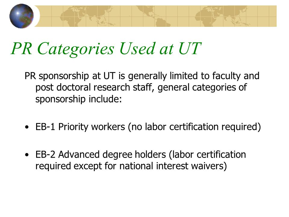 PR Categories Used at UT PR sponsorship at UT is generally limited to faculty and post doctoral research staff, general categories of sponsorship include: EB-1 Priority workers (no labor certification required) EB-2 Advanced degree holders (labor certification required except for national interest waivers)