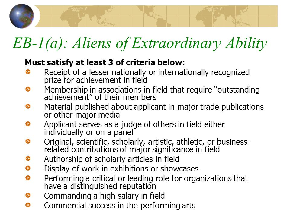 EB-1(a): Aliens of Extraordinary Ability Must satisfy at least 3 of criteria below: Receipt of a lesser nationally or internationally recognized prize for achievement in field Membership in associations in field that require outstanding achievement of their members Material published about applicant in major trade publications or other major media Applicant serves as a judge of others in field either individually or on a panel Original, scientific, scholarly, artistic, athletic, or business- related contributions of major significance in field Authorship of scholarly articles in field Display of work in exhibitions or showcases Performing a critical or leading role for organizations that have a distinguished reputation Commanding a high salary in field Commercial success in the performing arts