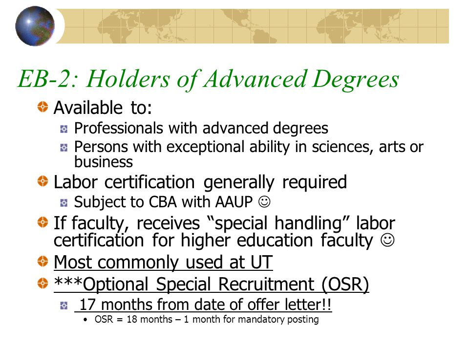 EB-2: Holders of Advanced Degrees Available to: Professionals with advanced degrees Persons with exceptional ability in sciences, arts or business Labor certification generally required Subject to CBA with AAUP If faculty, receives special handling labor certification for higher education faculty Most commonly used at UT ***Optional Special Recruitment (OSR) 17 months from date of offer letter!.