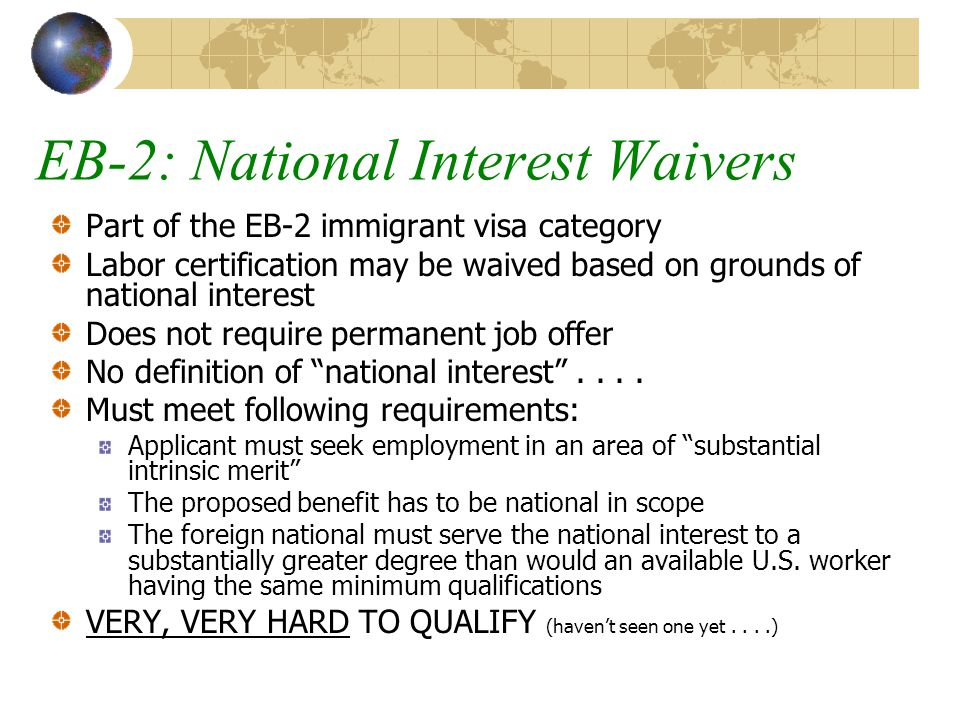 EB-2: National Interest Waivers Part of the EB-2 immigrant visa category Labor certification may be waived based on grounds of national interest Does not require permanent job offer No definition of national interest ....