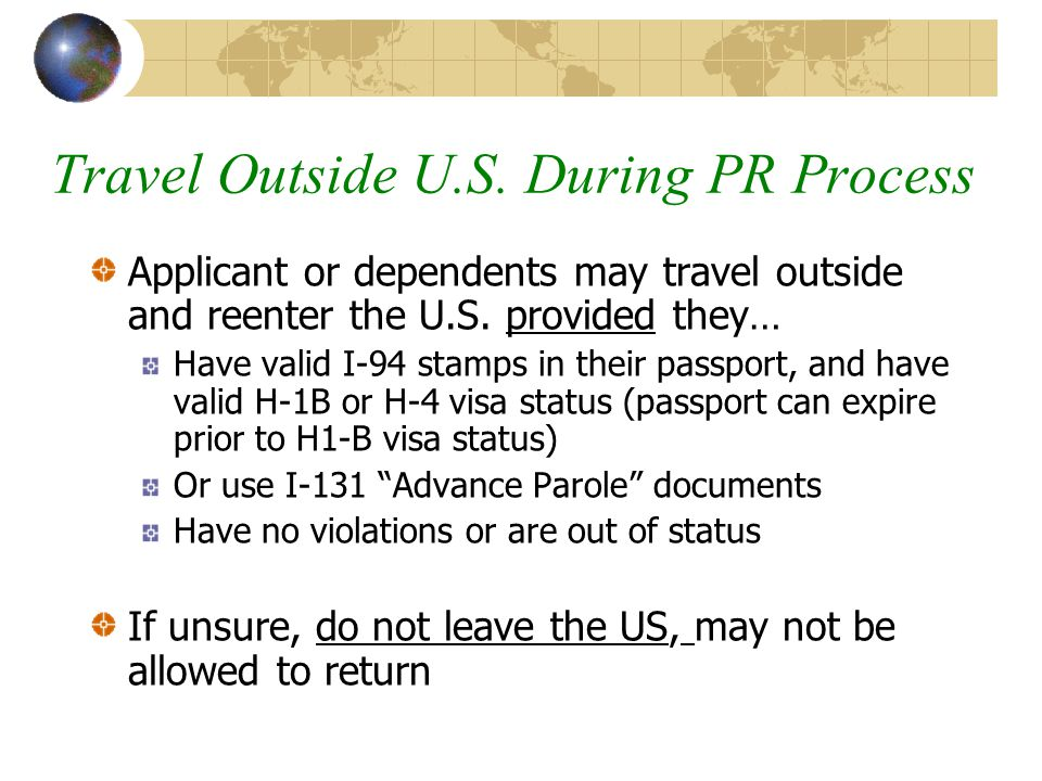 Travel Outside U.S. During PR Process Applicant or dependents may travel outside and reenter the U.S. provided they… Have valid I-94 stamps in their p