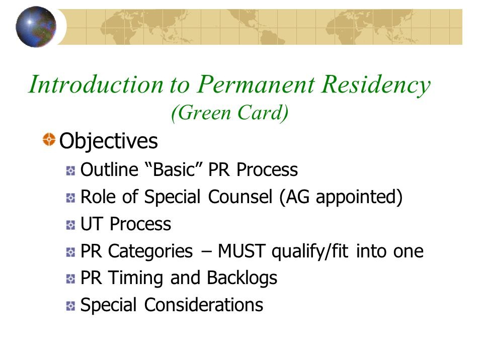 "Introduction to Permanent Residency (Green Card) Objectives Outline ""Basic"" PR Process Role of Special Counsel (AG appointed) UT Process PR Categories"