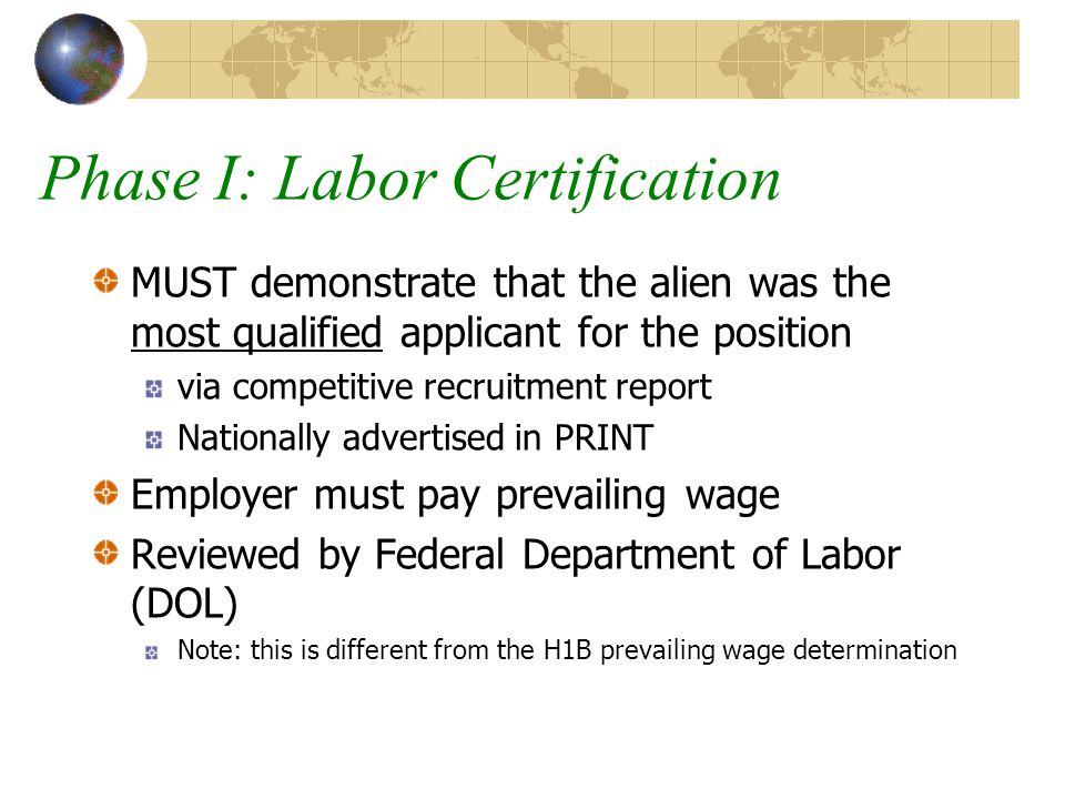 Phase I: Labor Certification MUST demonstrate that the alien was the most qualified applicant for the position via competitive recruitment report Nationally advertised in PRINT Employer must pay prevailing wage Reviewed by Federal Department of Labor (DOL) Note: this is different from the H1B prevailing wage determination