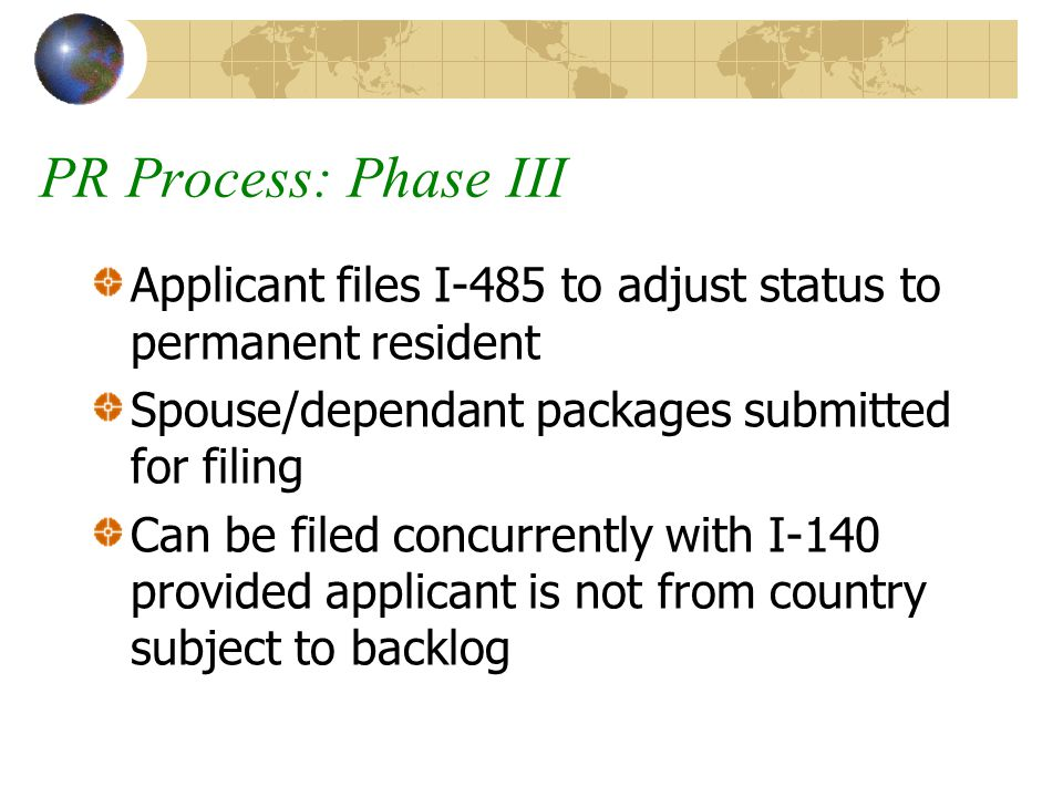 PR Process: Phase III Applicant files I-485 to adjust status to permanent resident Spouse/dependant packages submitted for filing Can be filed concurr